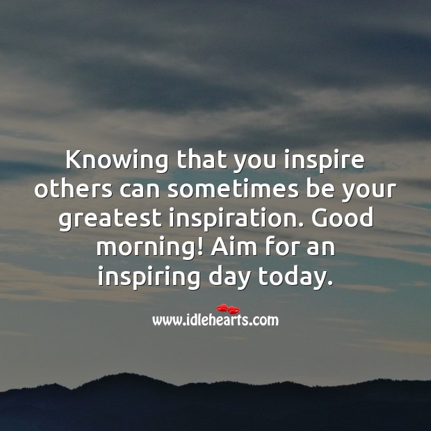 Knowing that you inspire others can sometimes be your greatest inspiration. Good Morning Quotes Image