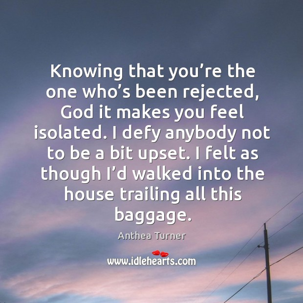 Knowing that you're the one who's been rejected, God it makes you feel isolated. Image