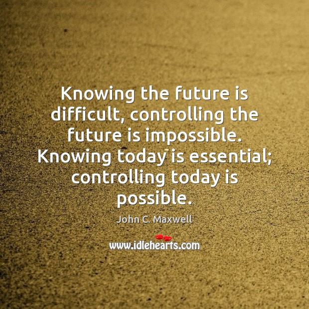 Knowing the future is difficult, controlling the future is impossible. Knowing today Image