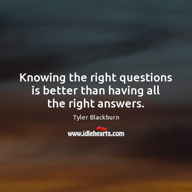 Knowing the right questions is better than having all the right answers. Tyler Blackburn Picture Quote