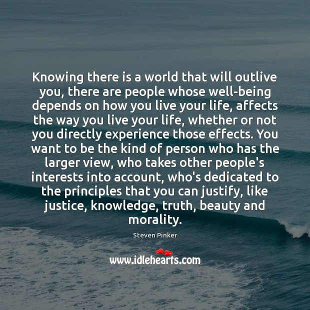 Knowing there is a world that will outlive you, there are people Steven Pinker Picture Quote