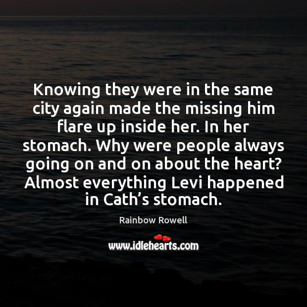 Knowing they were in the same city again made the missing him Rainbow Rowell Picture Quote