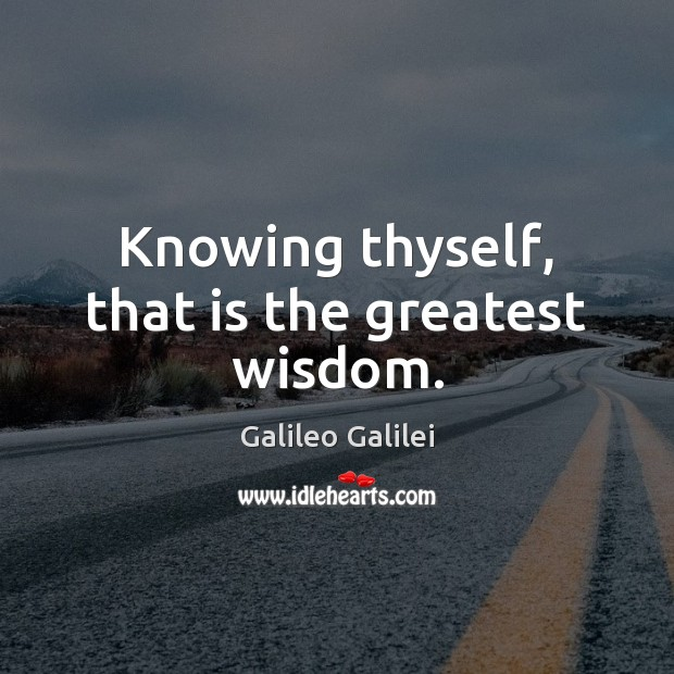 Knowing thyself, that is the greatest wisdom. Galileo Galilei Picture Quote