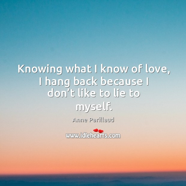 Image, Knowing what I know of love, I hang back because I don't like to lie to myself.