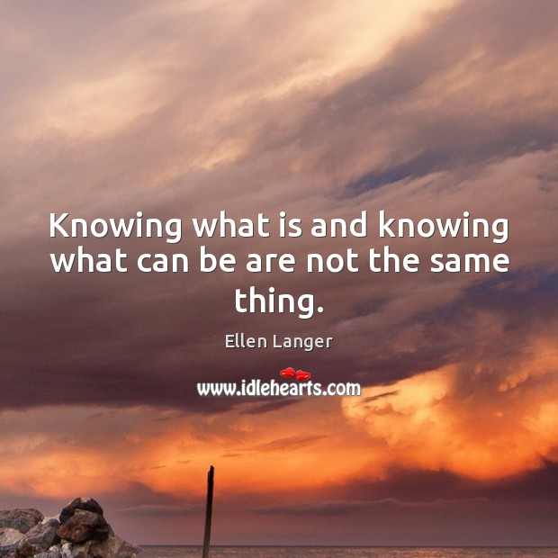 Knowing what is and knowing what can be are not the same thing. Image