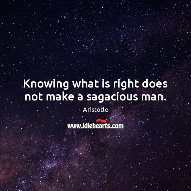 Knowing what is right does not make a sagacious man. Image