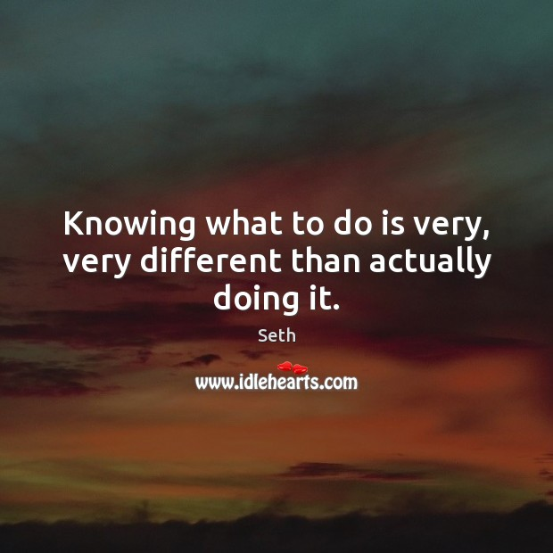 Knowing what to do is very, very different than actually doing it. Seth Picture Quote