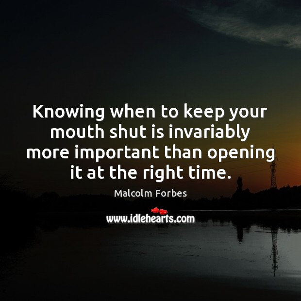 Knowing when to keep your mouth shut is invariably more important than Malcolm Forbes Picture Quote