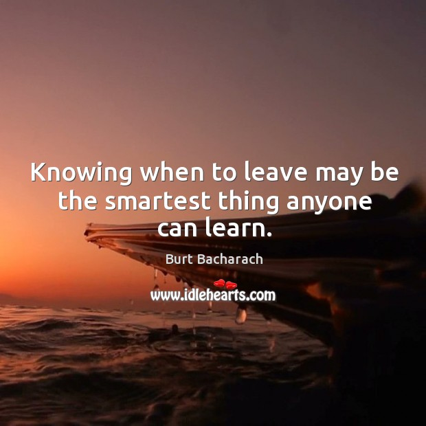 Knowing when to leave may be the smartest thing anyone can learn. Image