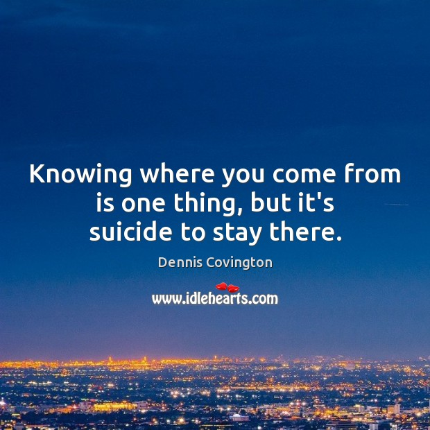 Knowing where you come from is one thing, but it's suicide to stay there. Image