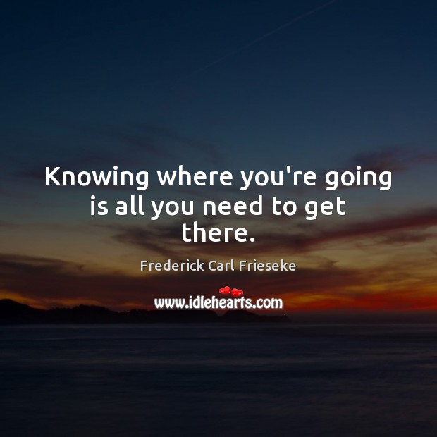 Knowing where you're going is all you need to get there. Image