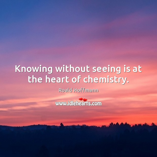 Knowing without seeing is at the heart of chemistry. Image