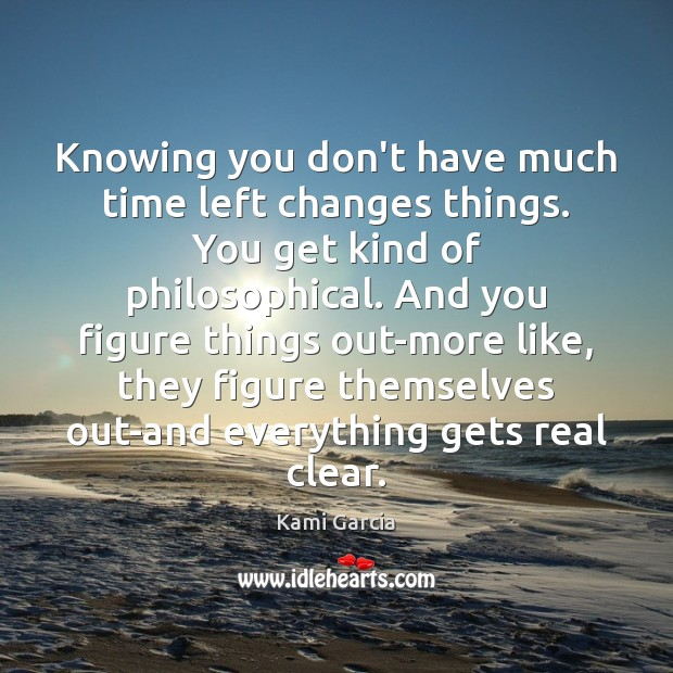 Image, Knowing you don't have much time left changes things. You get kind