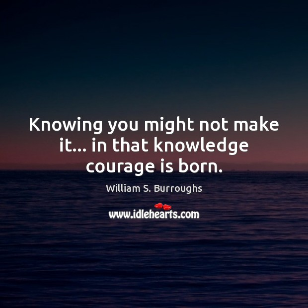 Knowing you might not make it… in that knowledge courage is born. Image