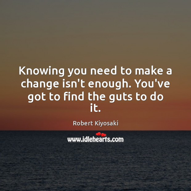 Knowing you need to make a change isn't enough. You've got to find the guts to do it. Image