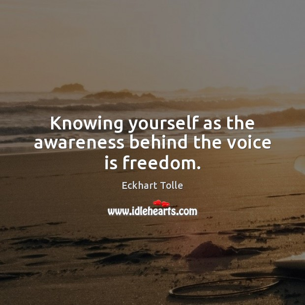 Knowing yourself as the awareness behind the voice is freedom. Eckhart Tolle Picture Quote