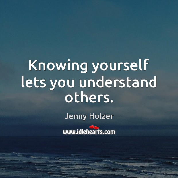 Knowing yourself lets you understand others. Jenny Holzer Picture Quote