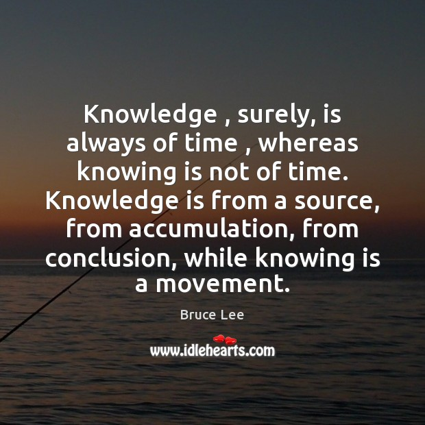 Knowledge , surely, is always of time , whereas knowing is not of time. Bruce Lee Picture Quote