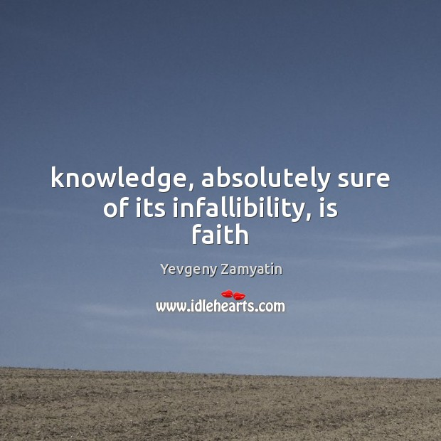 Knowledge, absolutely sure of its infallibility, is faith Image