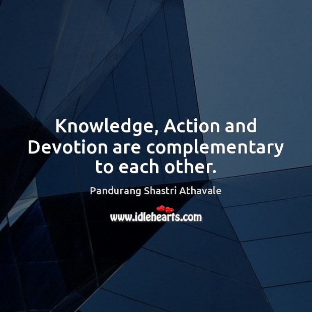 Knowledge, Action and Devotion are complementary to each other. Pandurang Shastri Athavale Picture Quote