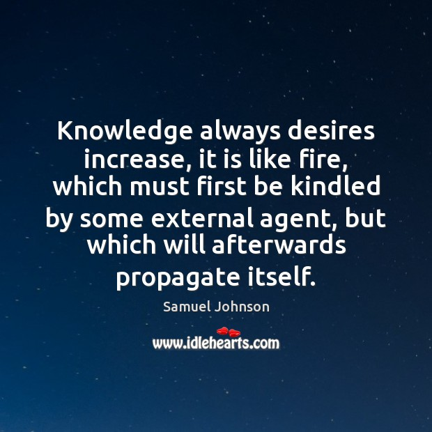 Knowledge always desires increase, it is like fire, which must first be Image