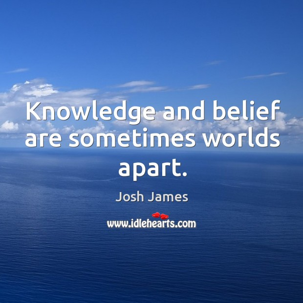 Knowledge and belief are sometimes worlds apart. Image