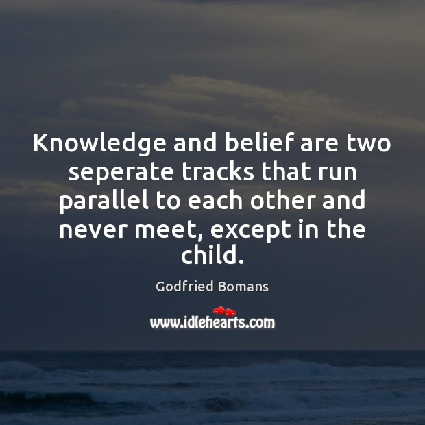 Knowledge and belief are two seperate tracks that run parallel to each Image