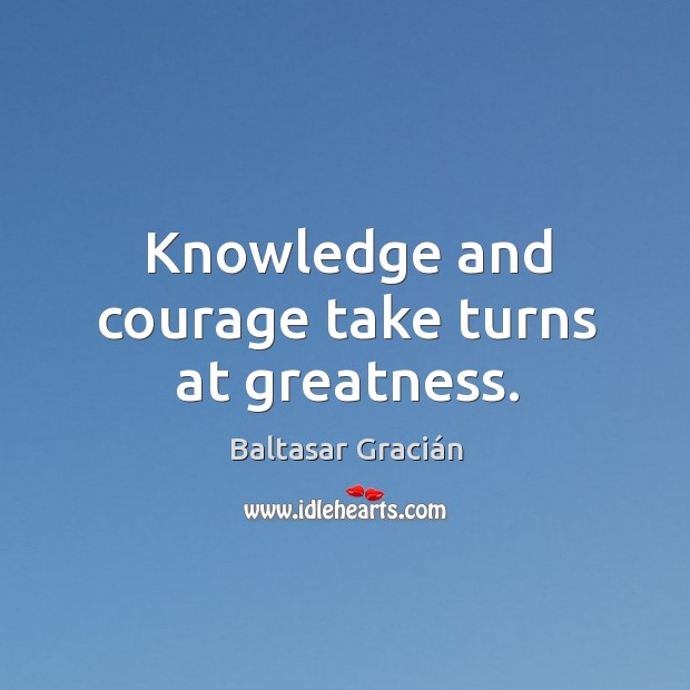 Knowledge and courage take turns at greatness. Image