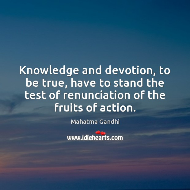 Knowledge and devotion, to be true, have to stand the test of Image