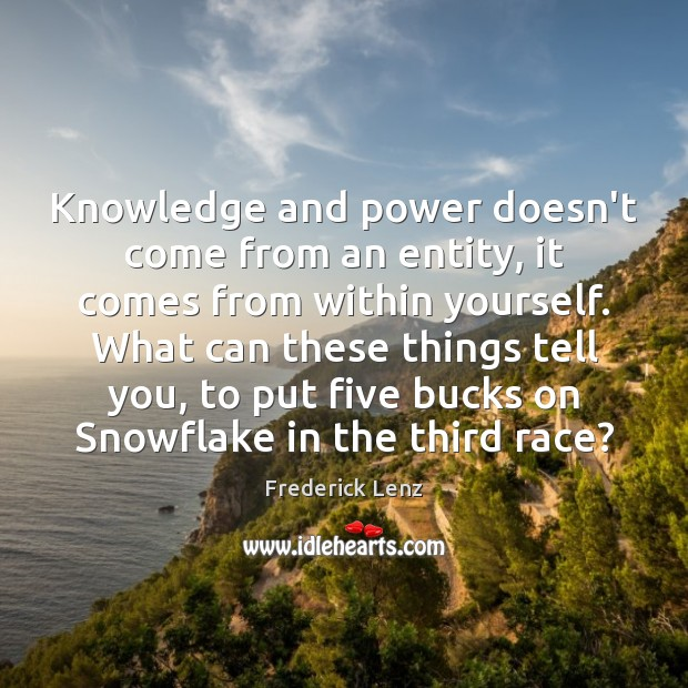 Knowledge and power doesn't come from an entity, it comes from within Image