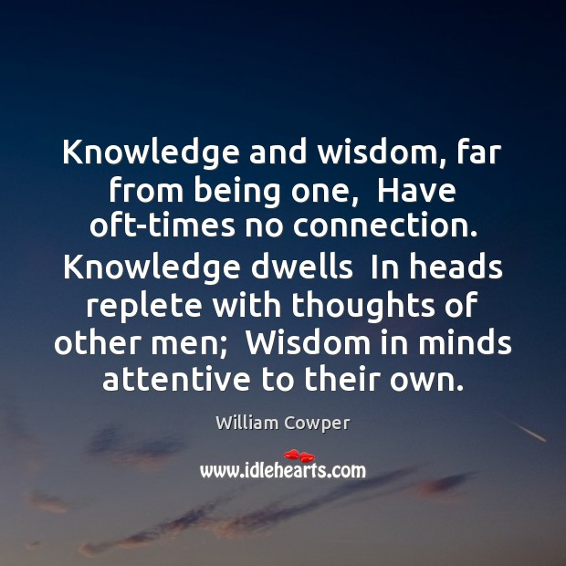 Knowledge and wisdom, far from being one,  Have oft-times no connection. Knowledge William Cowper Picture Quote