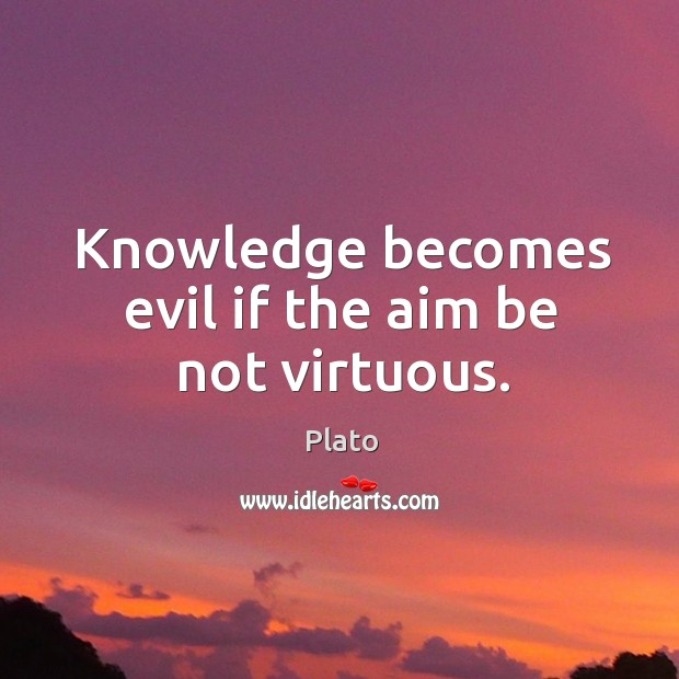 Knowledge becomes evil if the aim be not virtuous. Image