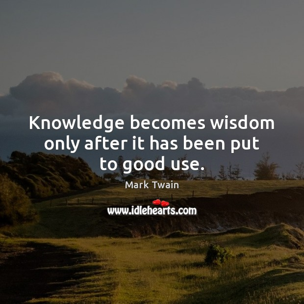 Knowledge becomes wisdom only after it has been put to good use. Image