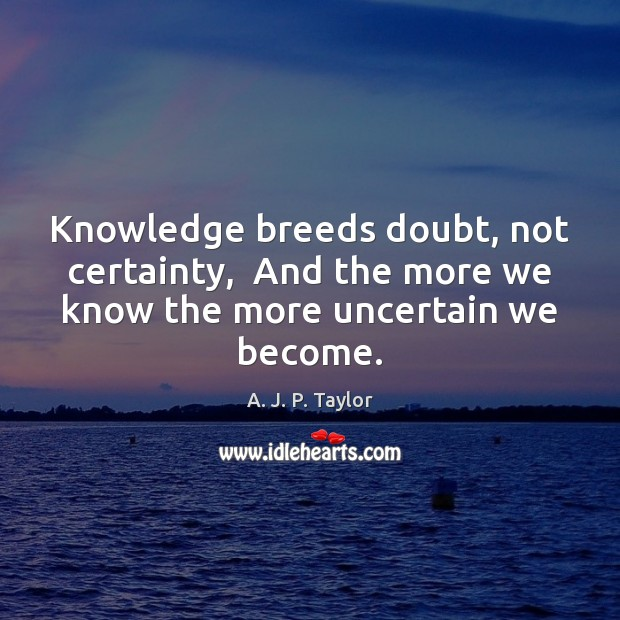Knowledge breeds doubt, not certainty,  And the more we know the more uncertain we become. A. J. P. Taylor Picture Quote