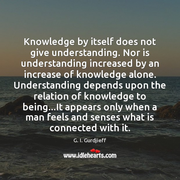 Knowledge by itself does not give understanding. Nor is understanding increased by G. I. Gurdjieff Picture Quote