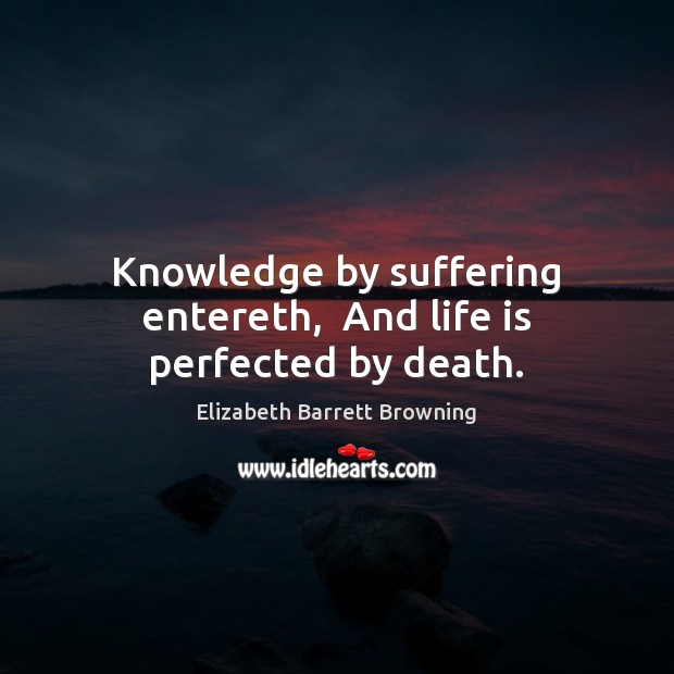 Image, Knowledge by suffering entereth,  And life is perfected by death.