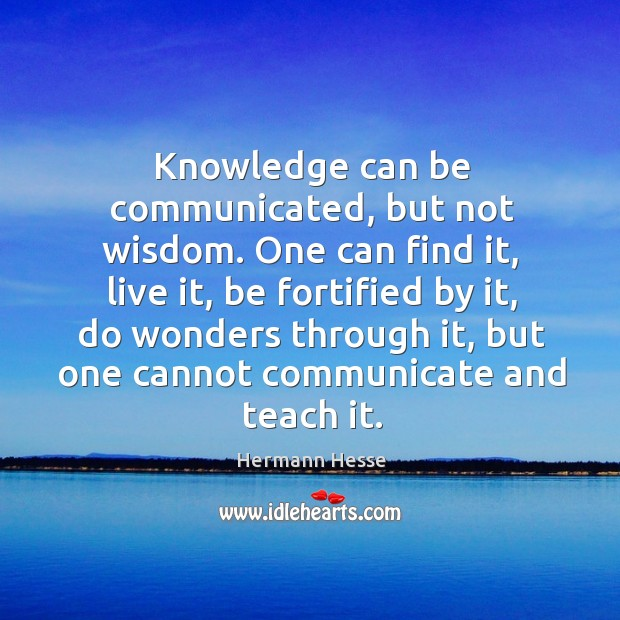 Image, Knowledge can be communicated, but not wisdom. One can find it, live it