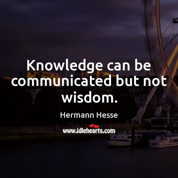 Image, Knowledge can be communicated but not wisdom.