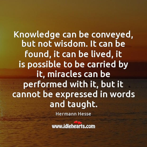 Knowledge can be conveyed, but not wisdom. It can be found, it Hermann Hesse Picture Quote