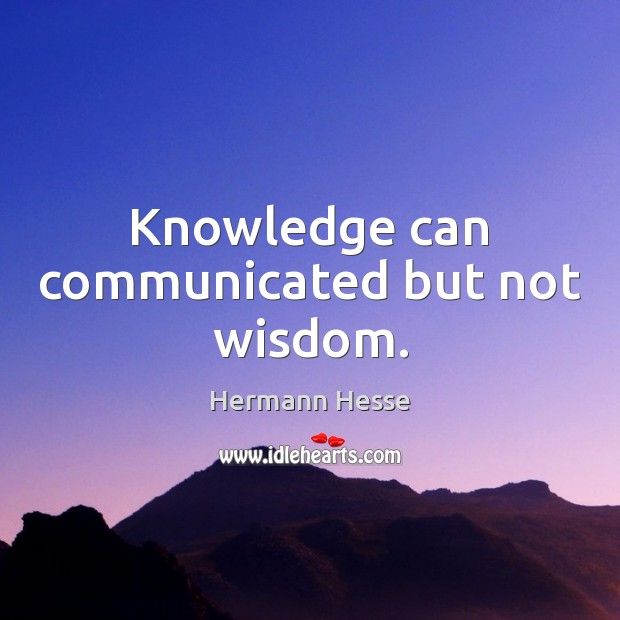Knowledge can communicated but not wisdom. Hermann Hesse Picture Quote