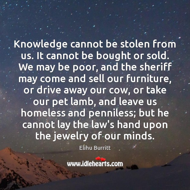 Knowledge cannot be stolen from us. It cannot be bought or sold. Image