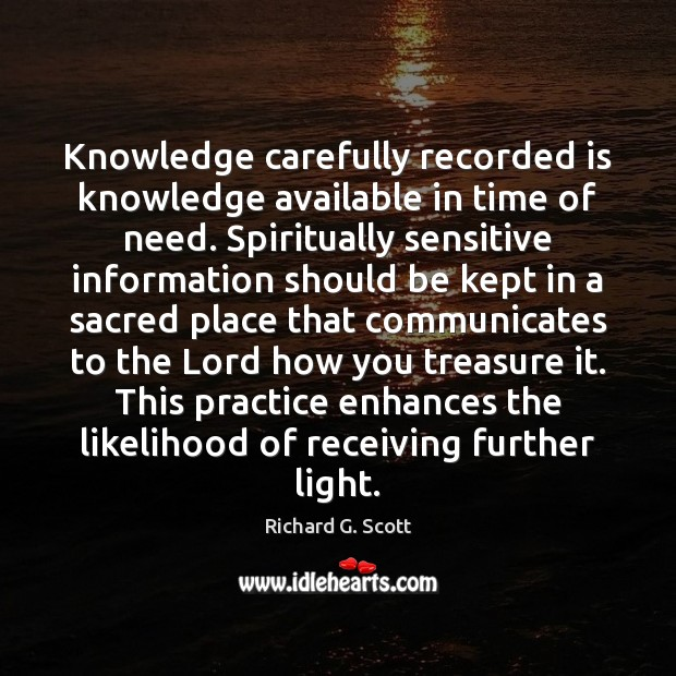 Knowledge carefully recorded is knowledge available in time of need. Spiritually sensitive Richard G. Scott Picture Quote