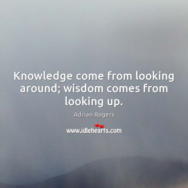 Knowledge come from looking around; wisdom comes from looking up. Adrian Rogers Picture Quote