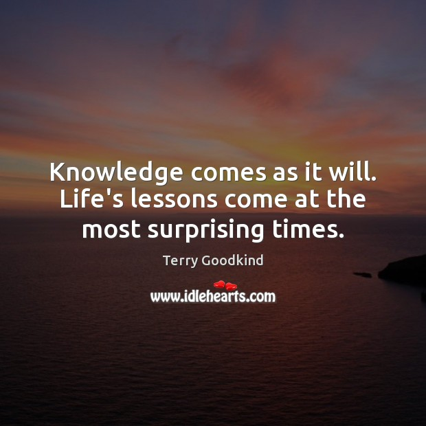 Knowledge comes as it will. Life's lessons come at the most surprising times. Terry Goodkind Picture Quote