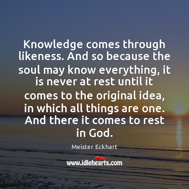 Knowledge comes through likeness. And so because the soul may know everything, Meister Eckhart Picture Quote