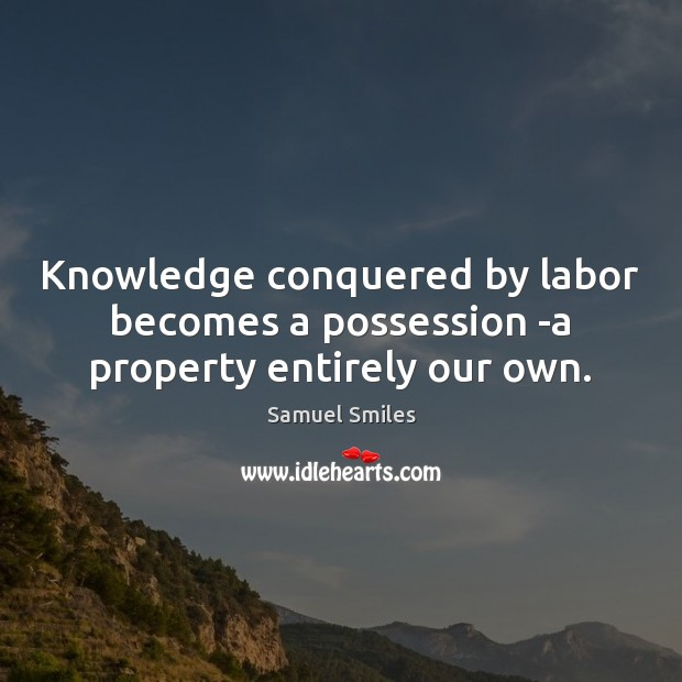 Knowledge conquered by labor becomes a possession -a property entirely our own. Samuel Smiles Picture Quote