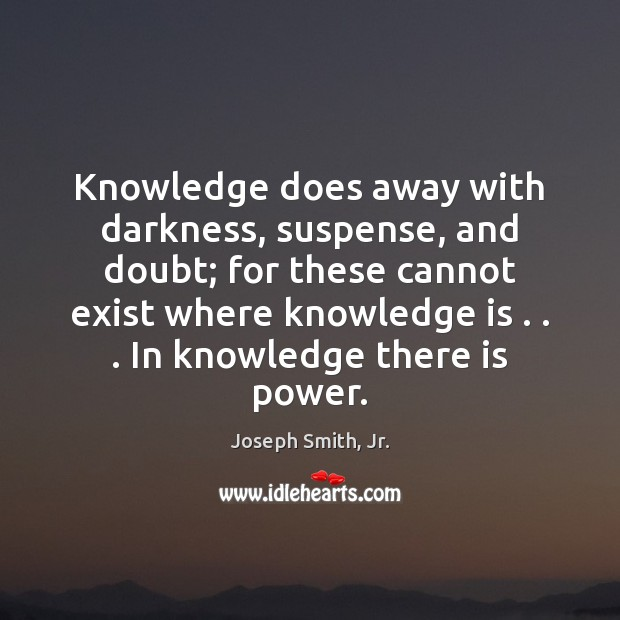 Knowledge does away with darkness, suspense, and doubt; for these cannot exist Joseph Smith, Jr. Picture Quote