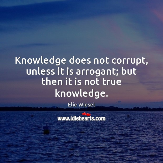 Knowledge does not corrupt, unless it is arrogant; but then it is not true knowledge. Elie Wiesel Picture Quote
