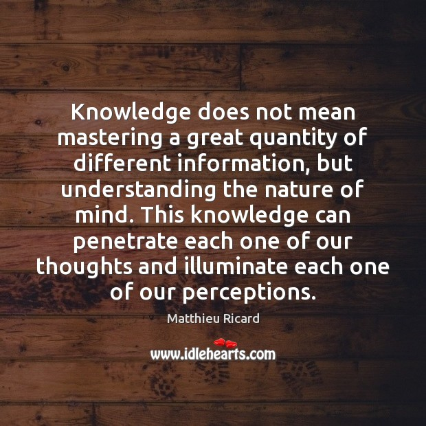 Knowledge does not mean mastering a great quantity of different information, but Matthieu Ricard Picture Quote
