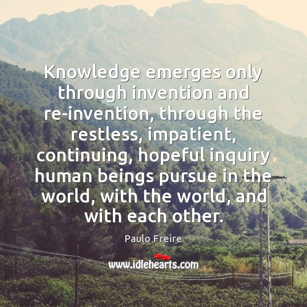 Knowledge emerges only through invention and re-invention, through the restless, impatient, continuing, Paulo Freire Picture Quote